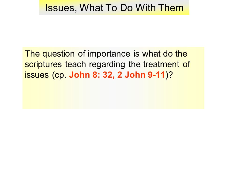 Issues, What To Do With Them The question of importance is what do the scriptures teach regarding the treatment of issues (cp.