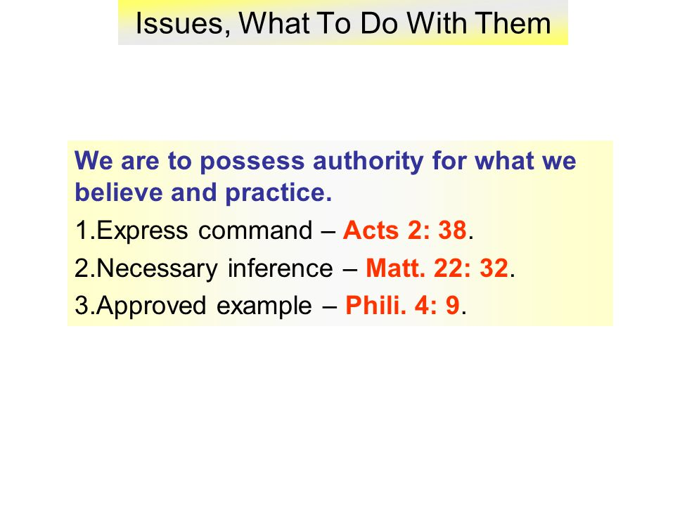 Issues, What To Do With Them We are to possess authority for what we believe and practice.