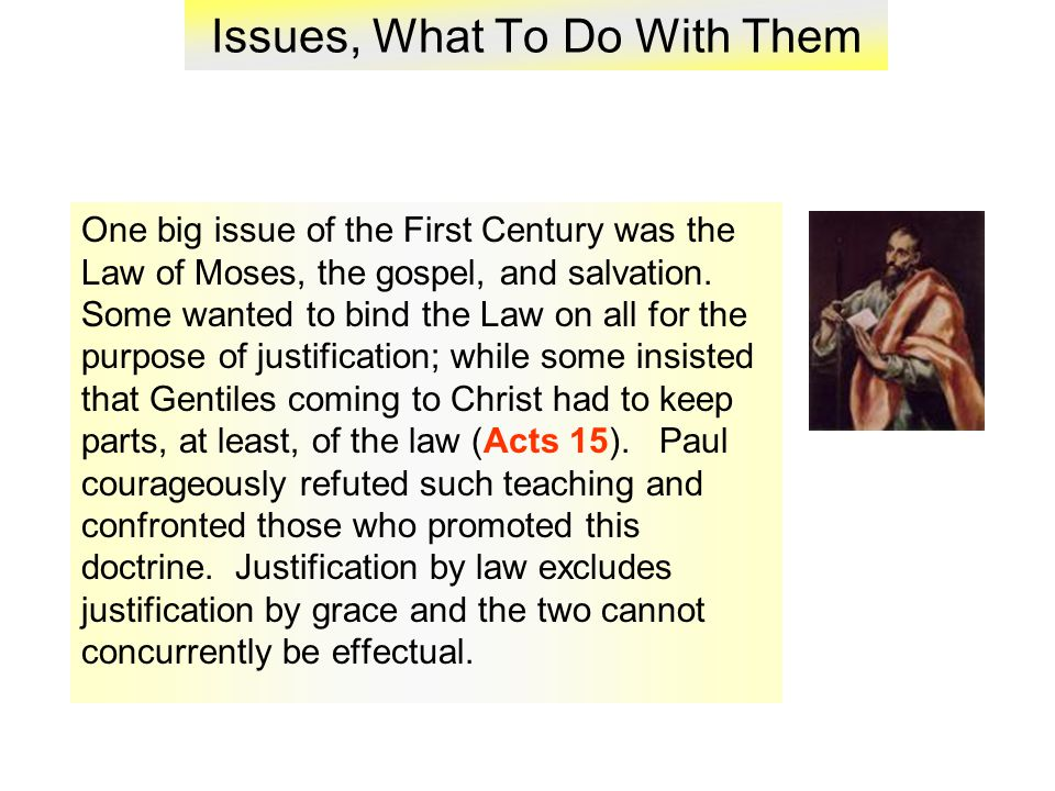 Issues, What To Do With Them One big issue of the First Century was the Law of Moses, the gospel, and salvation.