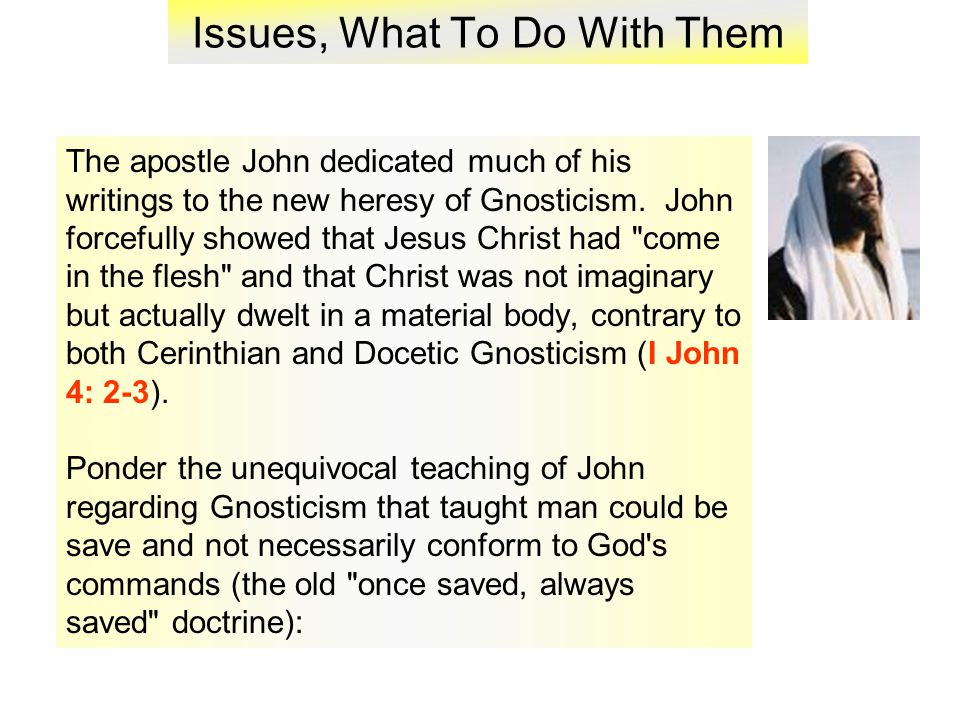 Issues, What To Do With Them The apostle John dedicated much of his writings to the new heresy of Gnosticism.