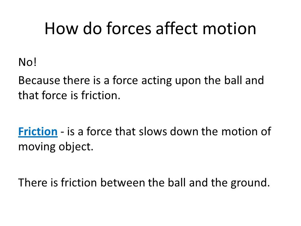 How do forces affect motion No! Because there is a force acting upon the ball and that force is friction. Friction - is a force that slows down the mo