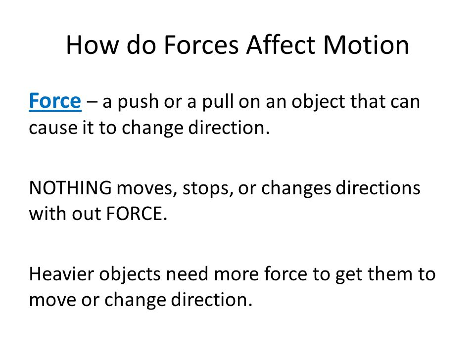 How do Forces Affect Motion Force – a push or a pull on an object that can cause it to change direction. NOTHING moves, stops, or changes directions w