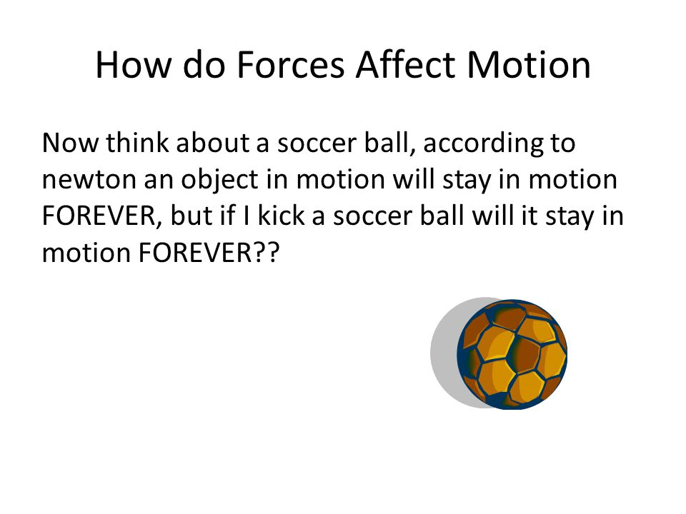 How do Forces Affect Motion Now think about a soccer ball, according to newton an object in motion will stay in motion FOREVER, but if I kick a soccer