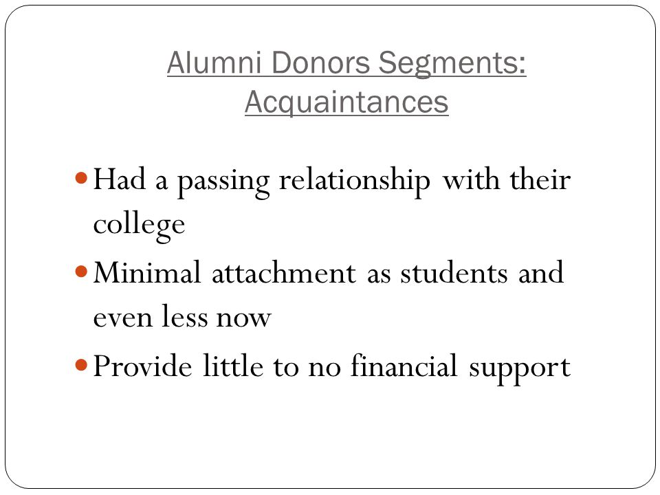 Alumni Donors Segments: Acquaintances Had a passing relationship with their college Minimal attachment as students and even less now Provide little to no financial support