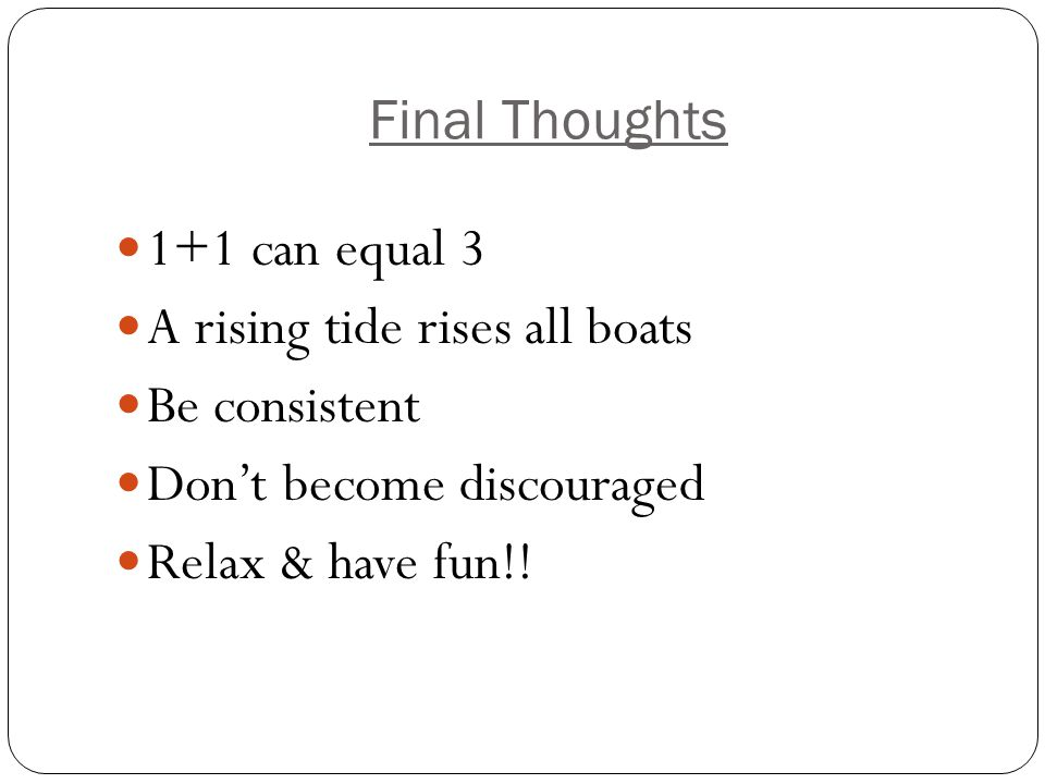 Final Thoughts 1+1 can equal 3 A rising tide rises all boats Be consistent Don't become discouraged Relax & have fun!!