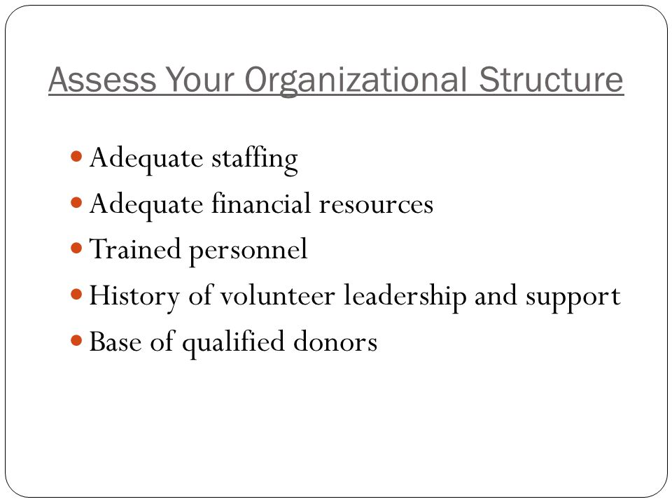 Assess Your Organizational Structure Adequate staffing Adequate financial resources Trained personnel History of volunteer leadership and support Base of qualified donors