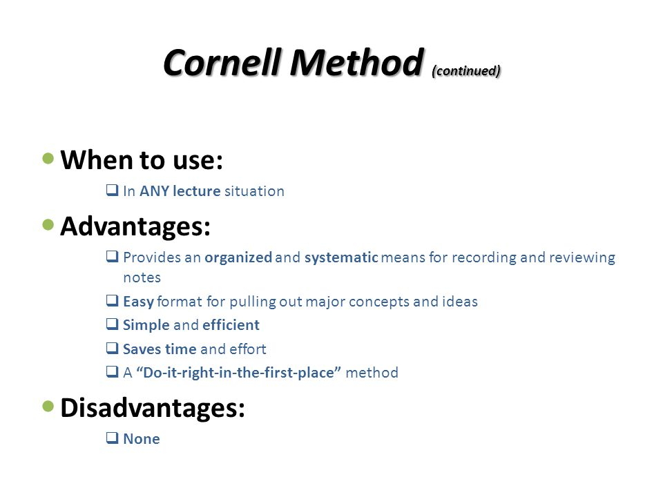 Cornell Method (continued) When to use:  In ANY lecture situation Advantages:  Provides an organized and systematic means for recording and reviewin