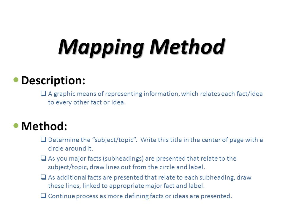 Mapping Method Description:  A graphic means of representing information, which relates each fact/idea to every other fact or idea. Method:  Determi