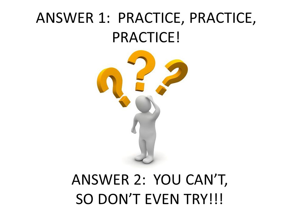 ANSWER 1: PRACTICE, PRACTICE, PRACTICE! ANSWER 2: YOU CAN'T, SO DON'T EVEN TRY!!!
