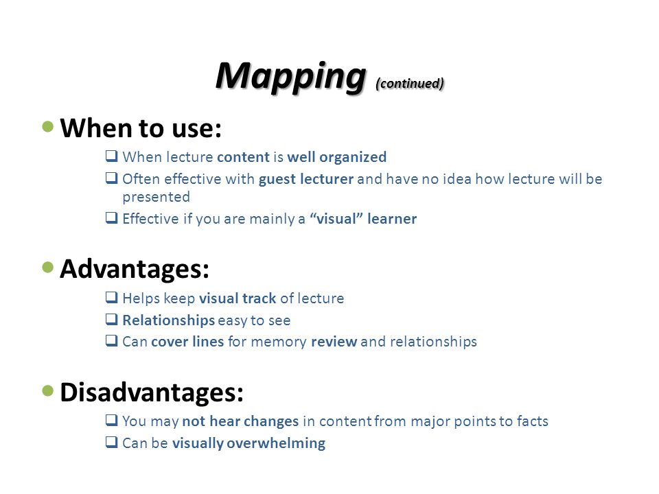 Mapping (continued) When to use:  When lecture content is well organized  Often effective with guest lecturer and have no idea how lecture will be p