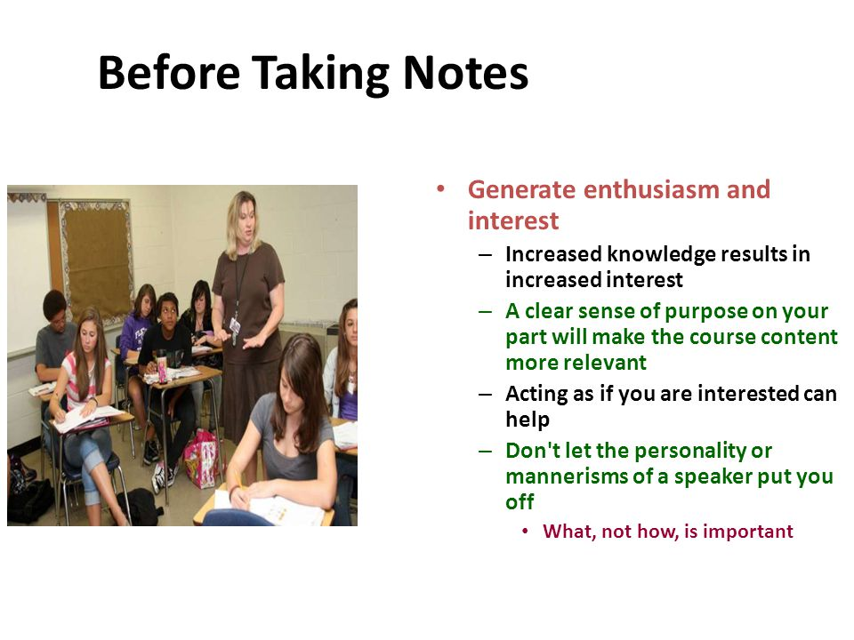 Before Taking Notes Generate enthusiasm and interest – Increased knowledge results in increased interest – A clear sense of purpose on your part will