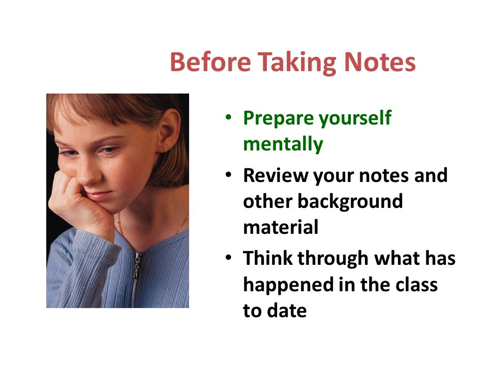 Before Taking Notes Prepare yourself mentally Review your notes and other background material Think through what has happened in the class to date