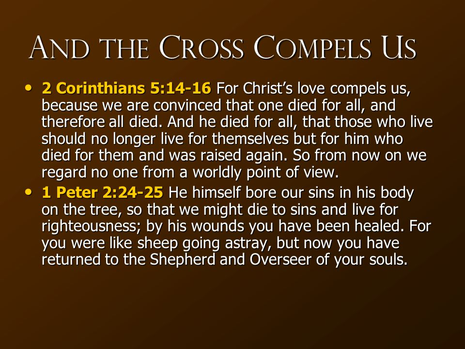 A nd the C ross C ompels U s 2 Corinthians 5:14-16 For Christ's love compels us, because we are convinced that one died for all, and therefore all died.