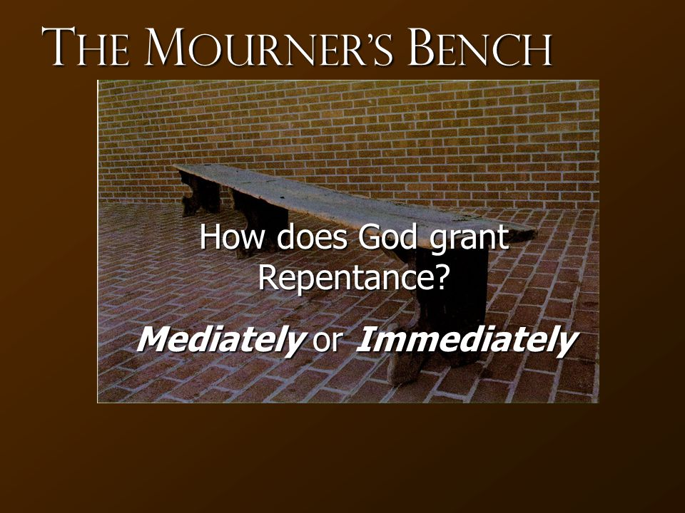 T he M ourner's B ench How does God grant Repentance Mediately or Immediately