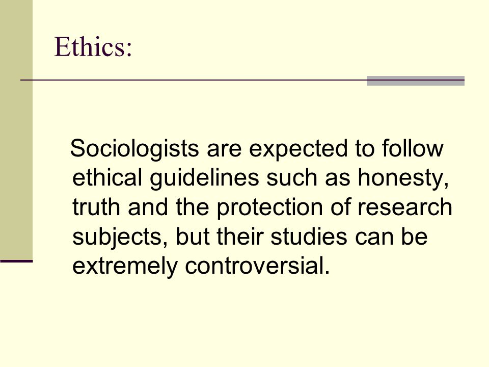 Ethics: Sociologists are expected to follow ethical guidelines such as honesty, truth and the protection of research subjects, but their studies can b