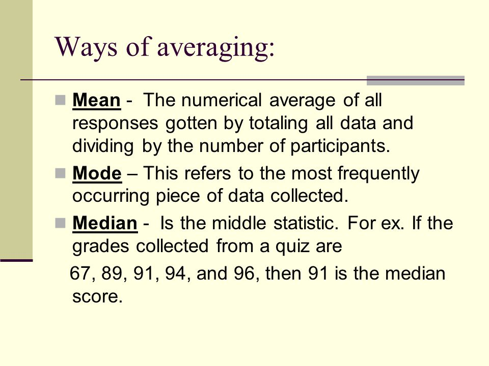 Ways of averaging: Mean - The numerical average of all responses gotten by totaling all data and dividing by the number of participants. Mode – This r