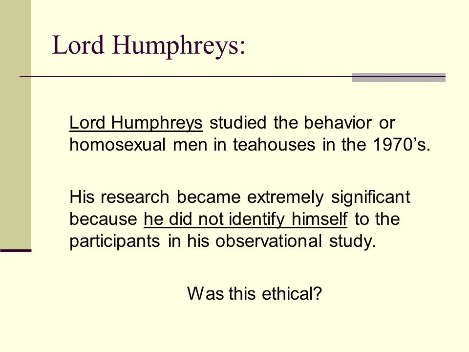Lord Humphreys: Lord Humphreys studied the behavior or homosexual men in teahouses in the 1970's. His research became extremely significant because he