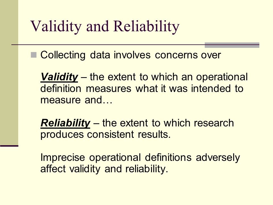 Validity and Reliability Collecting data involves concerns over Validity – the extent to which an operational definition measures what it was intended