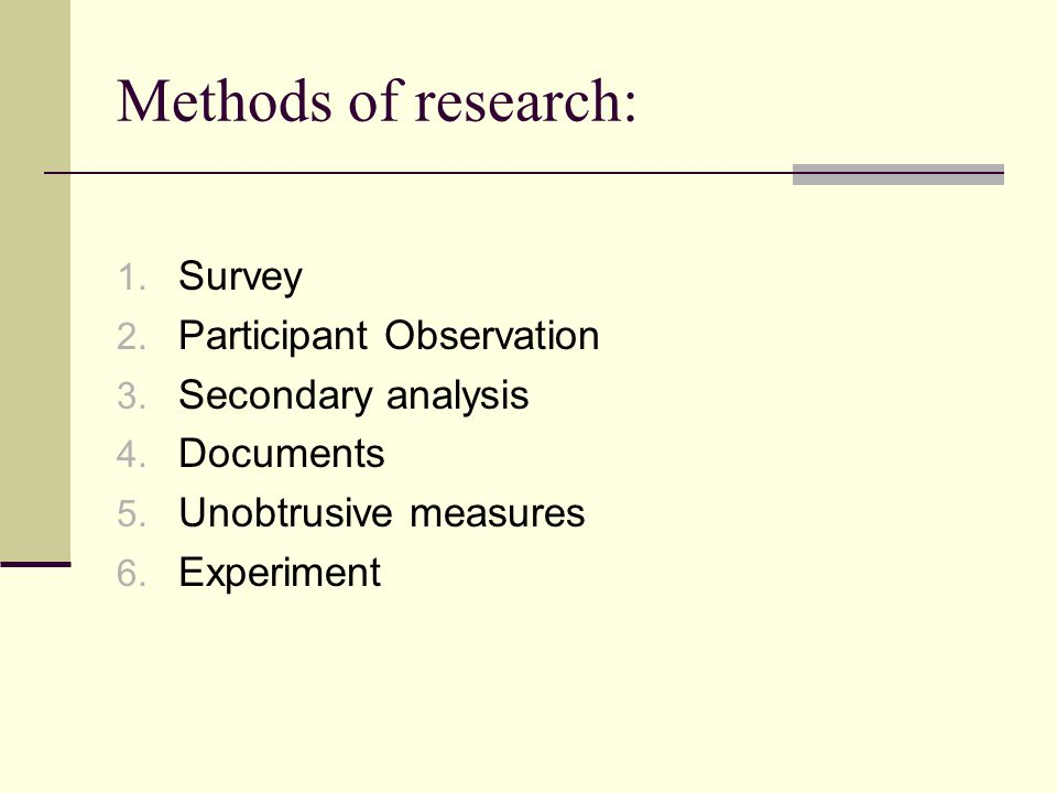 Methods of research: 1. Survey 2. Participant Observation 3. Secondary analysis 4. Documents 5. Unobtrusive measures 6. Experiment