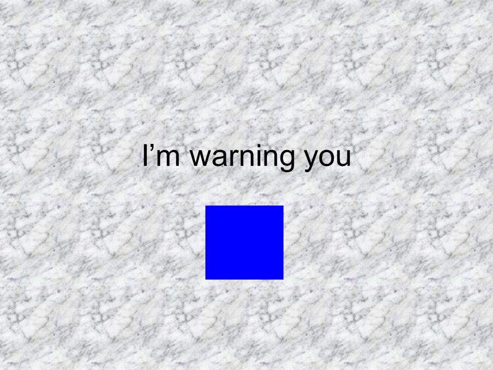 I'm warning you