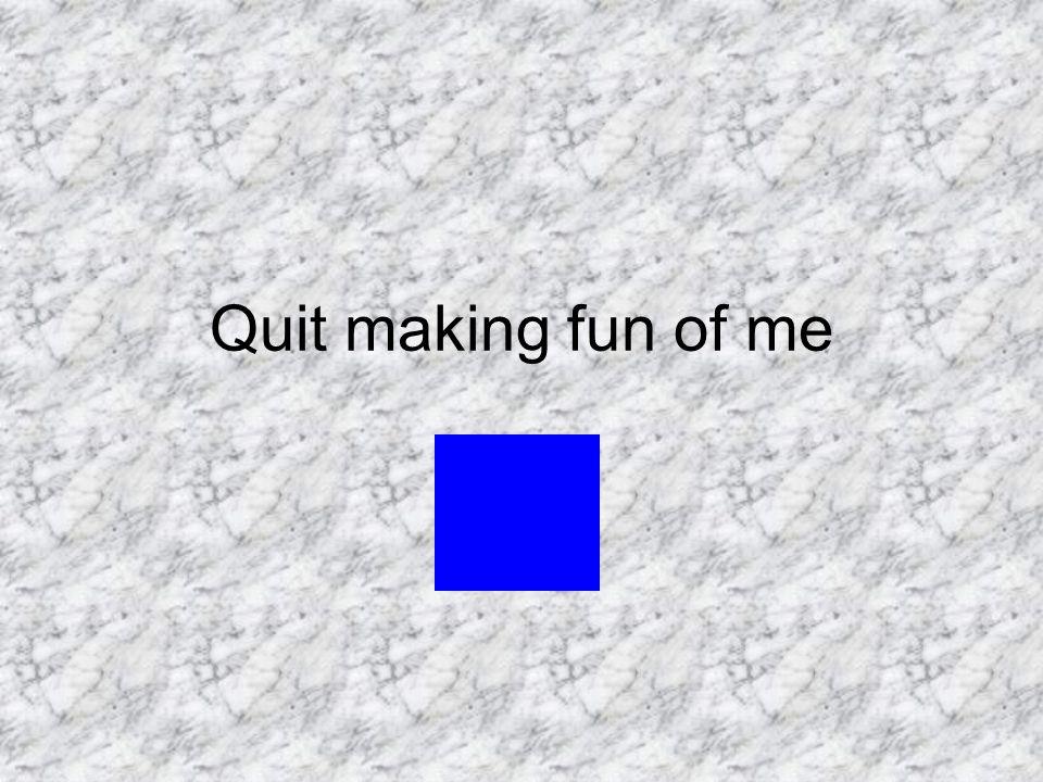 Quit making fun of me