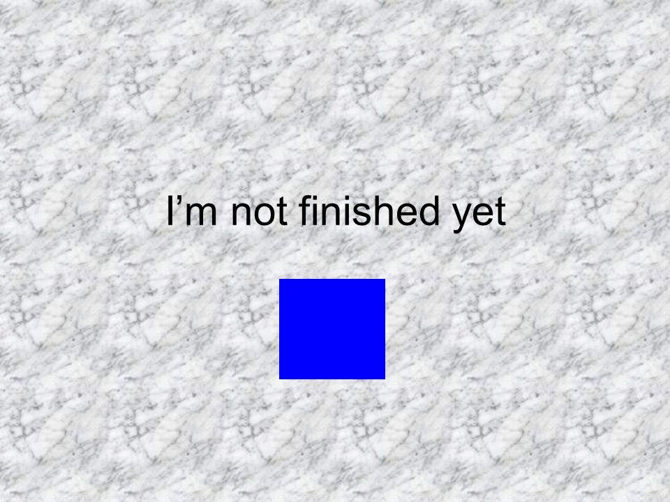 I'm not finished yet
