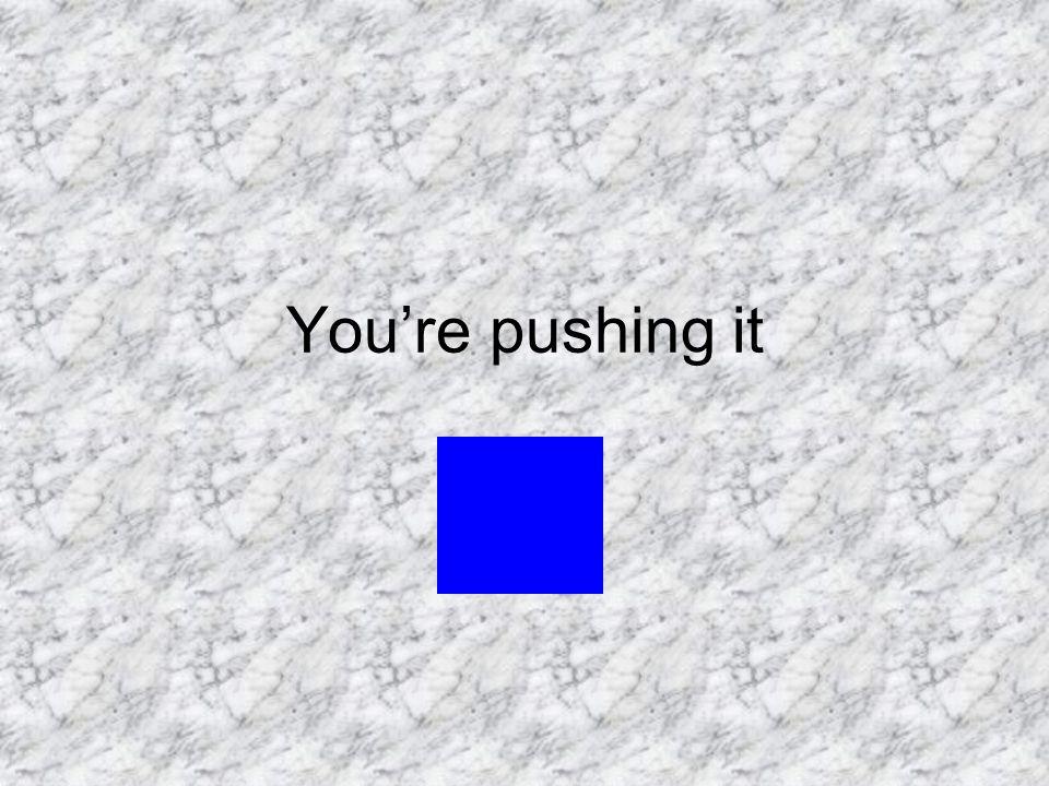 You're pushing it