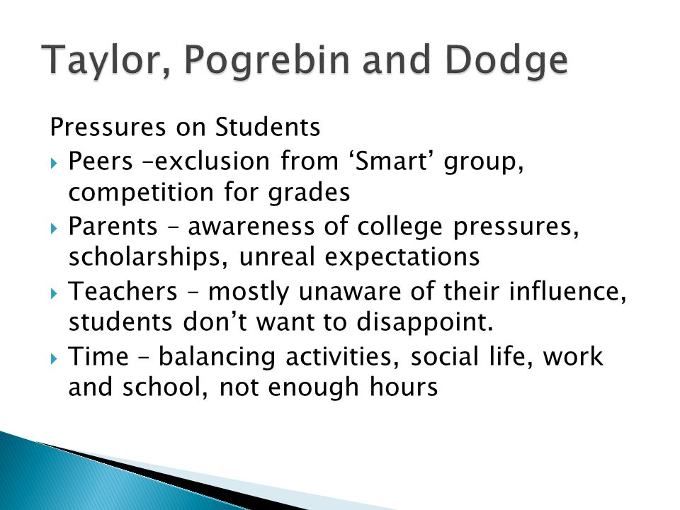 Pressures on Students  Peers –exclusion from 'Smart' group, competition for grades  Parents – awareness of college pressures, scholarships, unreal expectations  Teachers – mostly unaware of their influence, students don't want to disappoint.