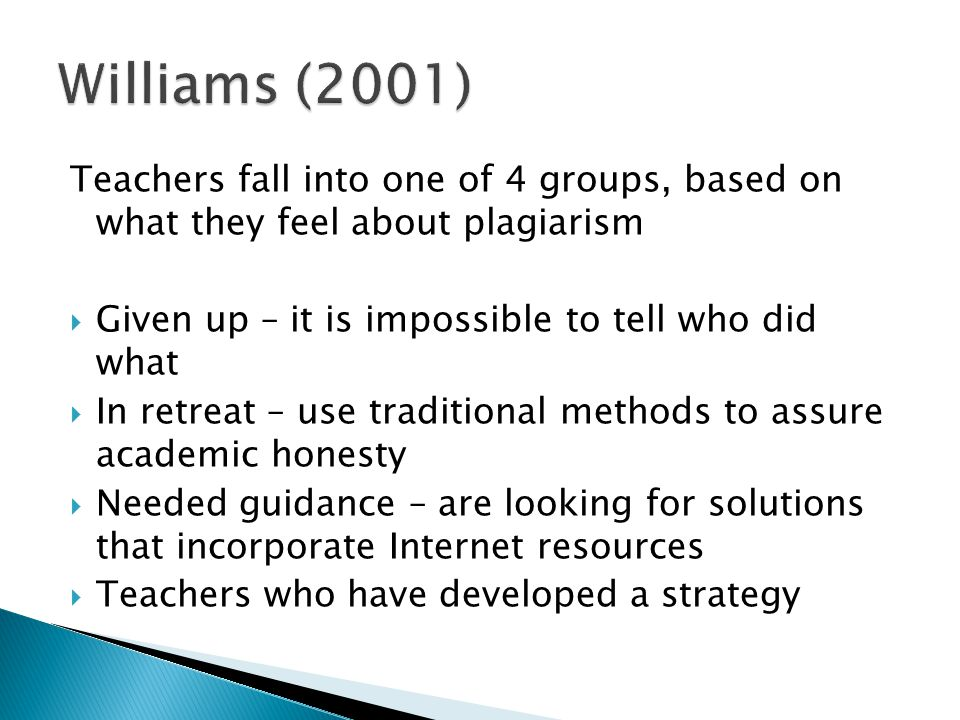 Teachers fall into one of 4 groups, based on what they feel about plagiarism  Given up – it is impossible to tell who did what  In retreat – use traditional methods to assure academic honesty  Needed guidance – are looking for solutions that incorporate Internet resources  Teachers who have developed a strategy