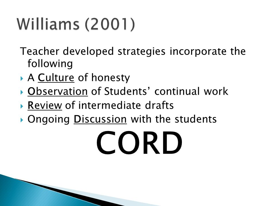 Teacher developed strategies incorporate the following  A Culture of honesty  Observation of Students' continual work  Review of intermediate drafts  Ongoing Discussion with the students CORD
