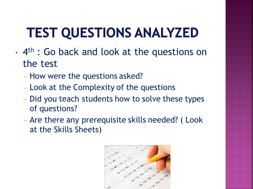 4 th : Go back and look at the questions on the test – How were the questions asked.