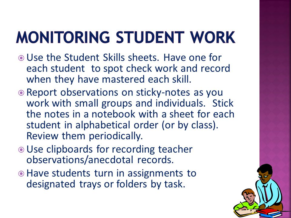  Use the Student Skills sheets. Have one for each student to spot check work and record when they have mastered each skill.  Report observations on