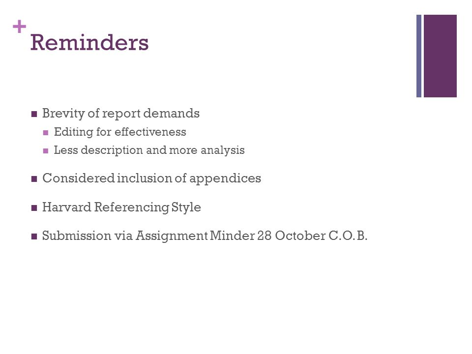 + Reminders Brevity of report demands Editing for effectiveness Less description and more analysis Considered inclusion of appendices Harvard Referencing Style Submission via Assignment Minder 28 October C.O.