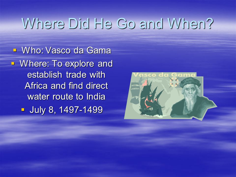 Where Did He Go and When?  Who: Vasco da Gama  Where: To explore and establish trade with Africa and find direct water route to India  July 8, 1497