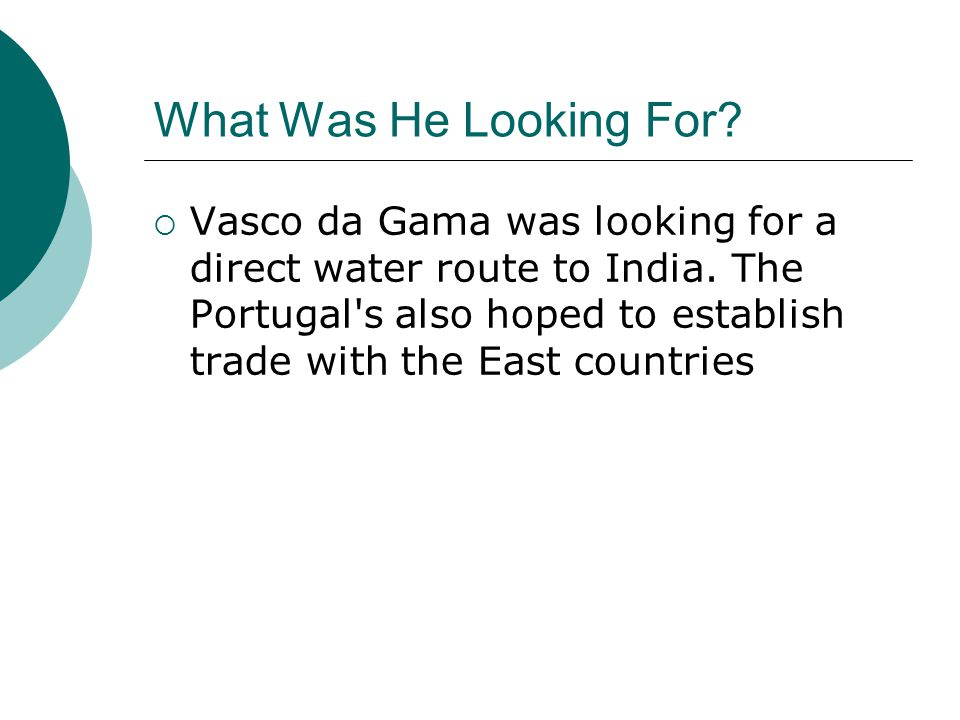 What Was He Looking For? VVasco da Gama was looking for a direct water route to India. The Portugal's also hoped to establish trade with the East co