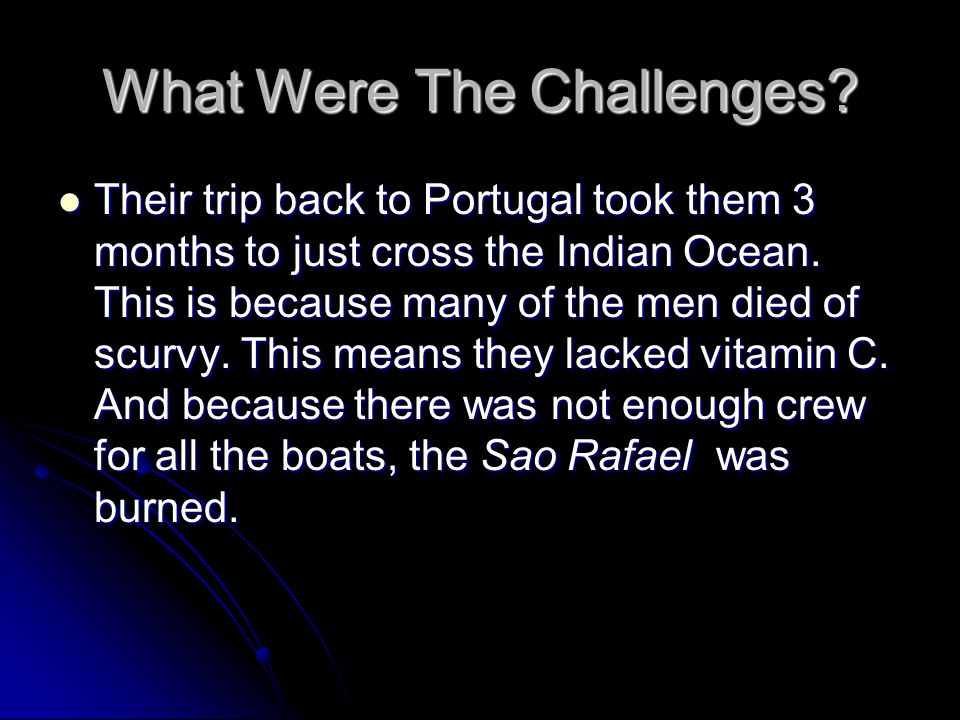 What Were The Challenges? Their trip back to Portugal took them 3 months to just cross the Indian Ocean. This is because many of the men died of scurv