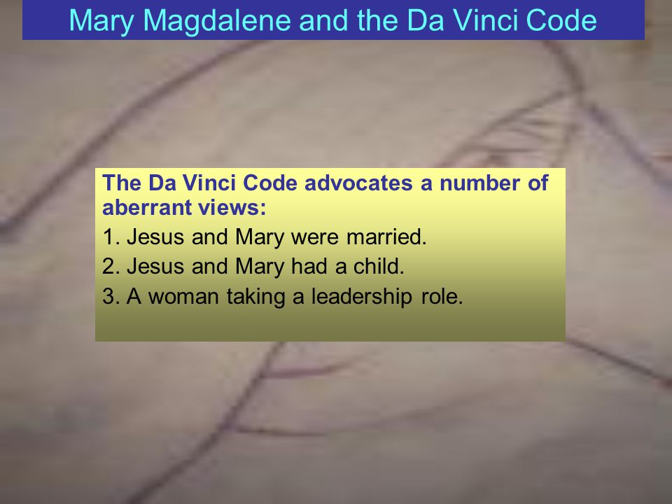 Mary Magdalene and the Da Vinci Code The Da Vinci Code advocates a number of aberrant views: 1.