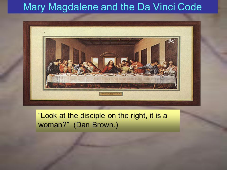 Mary Magdalene and the Da Vinci Code Look at the disciple on the right, it is a woman (Dan Brown.)