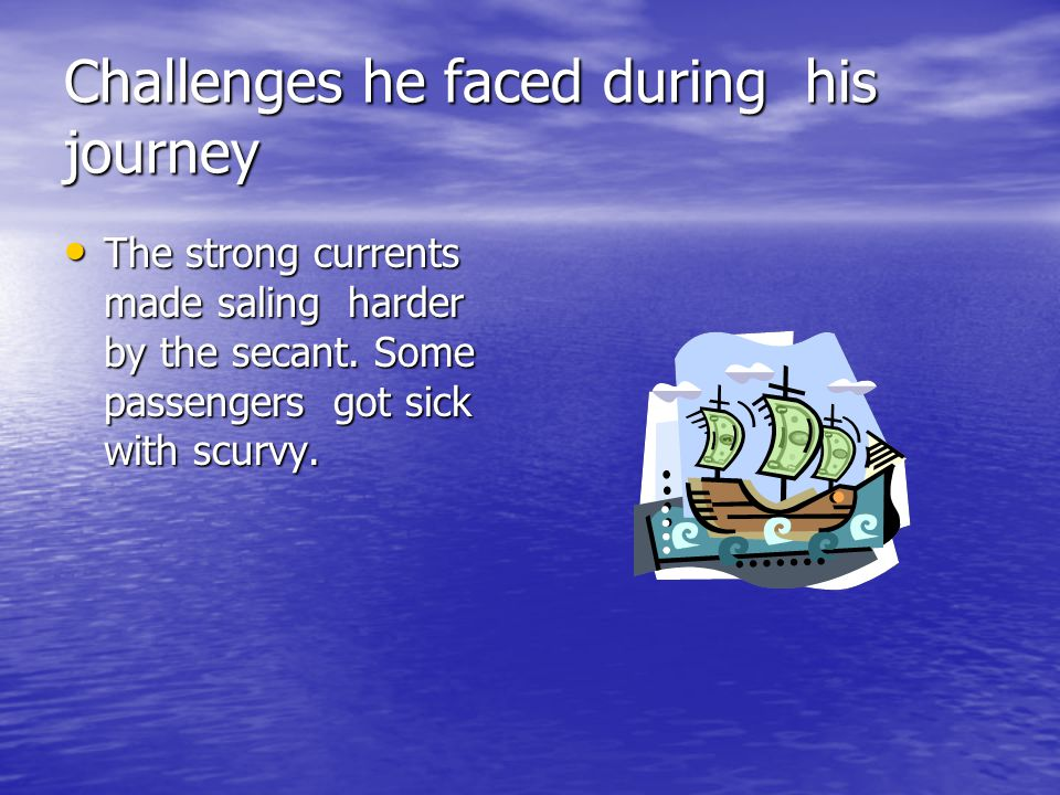 Challenges he faced during his journey The strong currents made saling harder by the secant. Some passengers got sick with scurvy. The strong currents