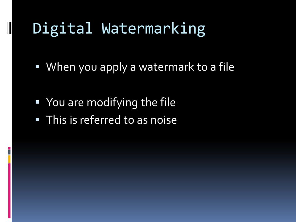 Digital Watermarking  When you apply a watermark to a file  You are modifying the file  This is referred to as noise