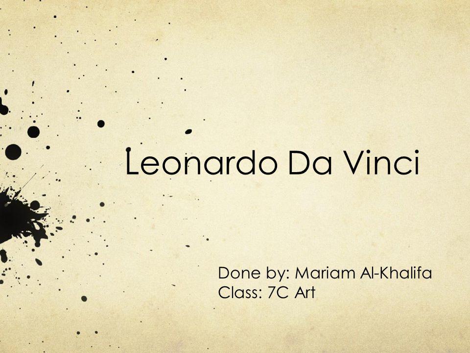 Leonardo Da Vinci Done by: Mariam Al-Khalifa Class: 7C Art