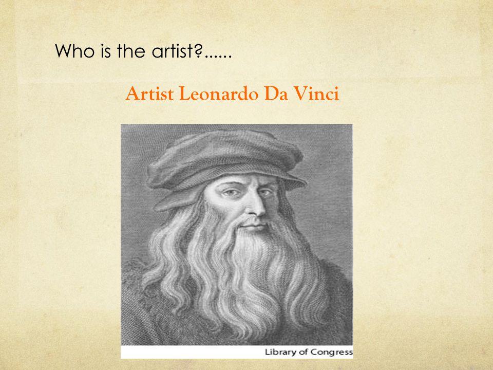 Who is the artist?...... Artist Leonardo Da Vinci