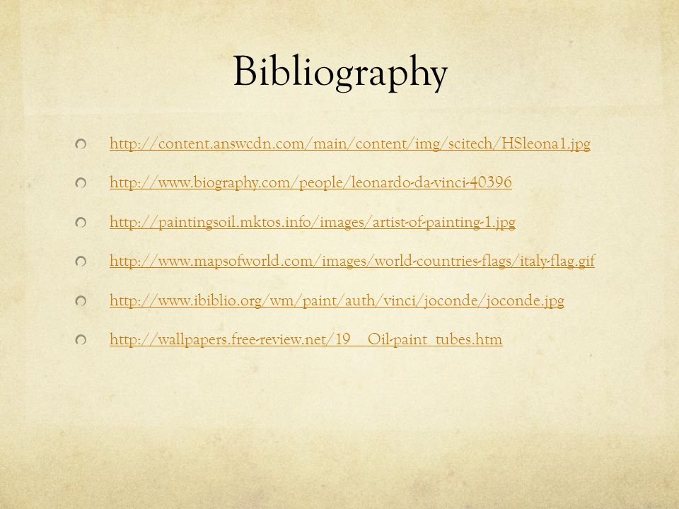 Bibliography http://content.answcdn.com/main/content/img/scitech/HSleona1.jpg http://www.biography.com/people/leonardo-da-vinci-40396 http://paintingsoil.mktos.info/images/artist-of-painting-1.jpg http://www.mapsofworld.com/images/world-countries-flags/italy-flag.gif http://www.ibiblio.org/wm/paint/auth/vinci/joconde/joconde.jpg http://wallpapers.free-review.net/19__Oil-paint_tubes.htm