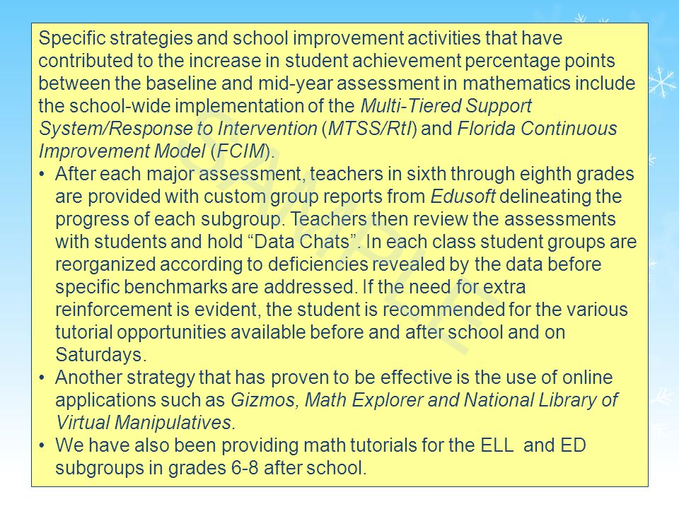 34 Specific strategies and school improvement activities that have contributed to the increase in student achievement percentage points between the baseline and mid-year assessment in mathematics include the school-wide implementation of the Multi-Tiered Support System/Response to Intervention (MTSS/RtI) and Florida Continuous Improvement Model (FCIM).