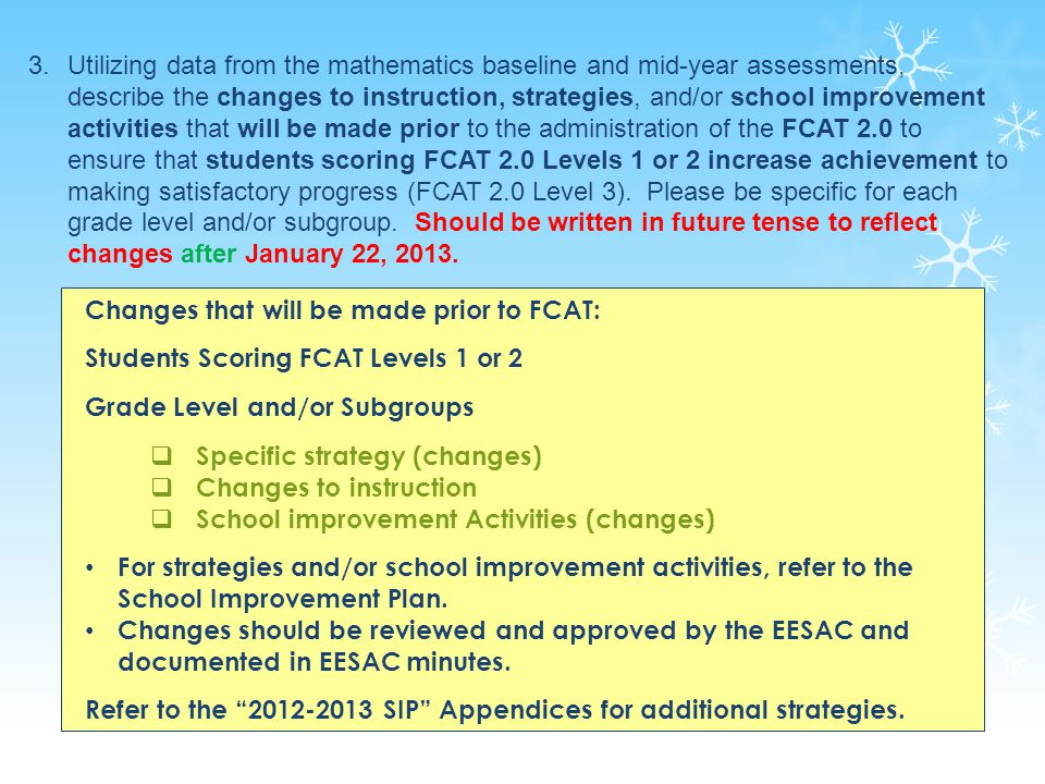 35 3.Utilizing data from the mathematics baseline and mid-year assessments, describe the changes to instruction, strategies, and/or school improvement activities that will be made prior to the administration of the FCAT 2.0 to ensure that students scoring FCAT 2.0 Levels 1 or 2 increase achievement to making satisfactory progress (FCAT 2.0 Level 3).