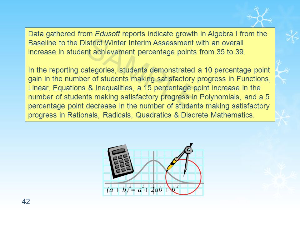 42 Data gathered from Edusoft reports indicate growth in Algebra I from the Baseline to the District Winter Interim Assessment with an overall increase in student achievement percentage points from 35 to 39.