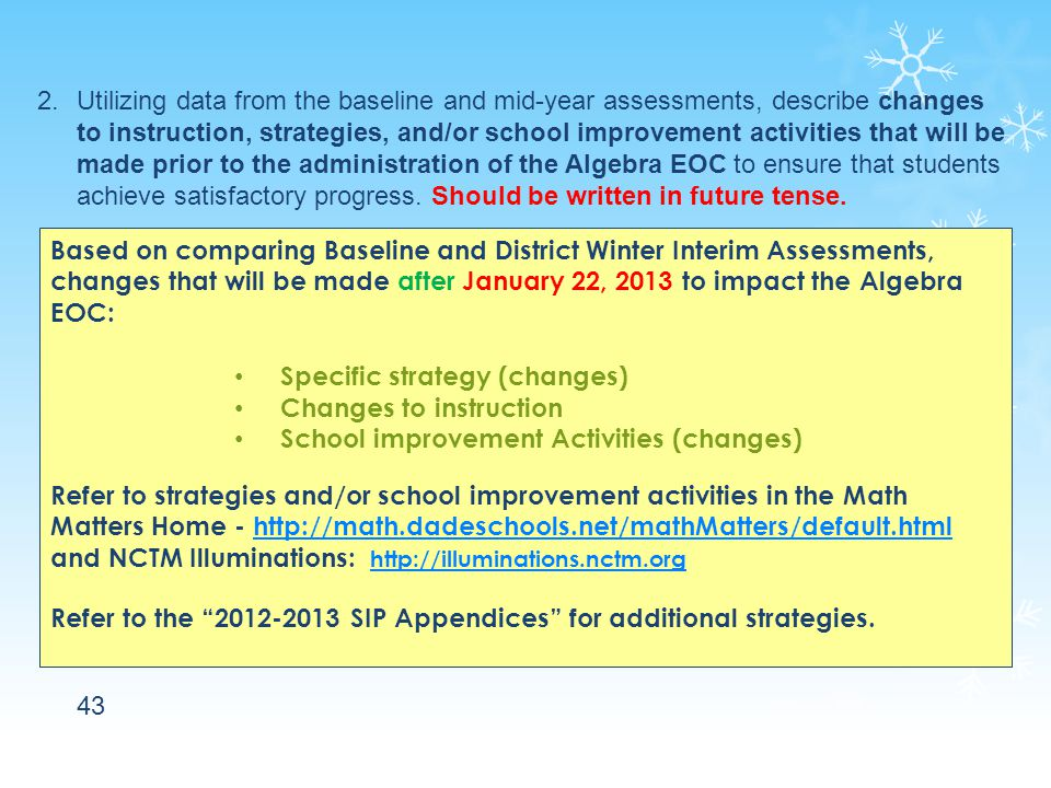 43 2.Utilizing data from the baseline and mid-year assessments, describe changes to instruction, strategies, and/or school improvement activities that will be made prior to the administration of the Algebra EOC to ensure that students achieve satisfactory progress.