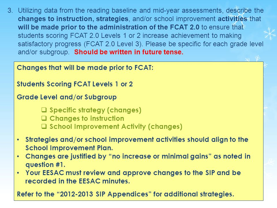 24 Changes that will be made prior to FCAT: Students Scoring FCAT Levels 1 or 2 Grade Level and/or Subgroup  Specific strategy (changes)  Changes to instruction  School Improvement Activity (changes) Strategies and/or school improvement activities should align to the School Improvement Plan.