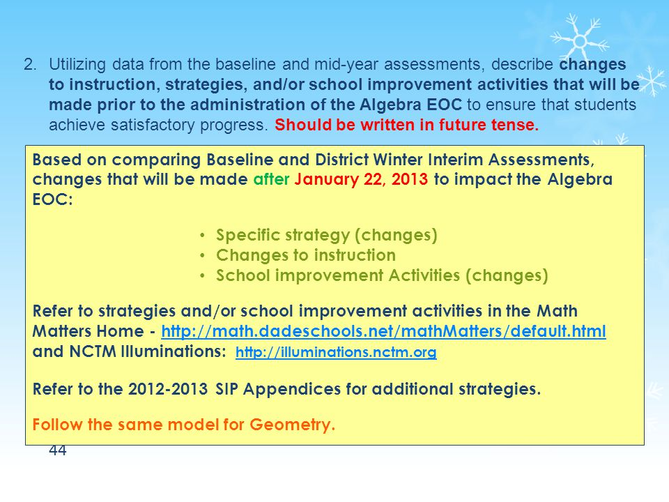 44 2.Utilizing data from the baseline and mid-year assessments, describe changes to instruction, strategies, and/or school improvement activities that will be made prior to the administration of the Algebra EOC to ensure that students achieve satisfactory progress.