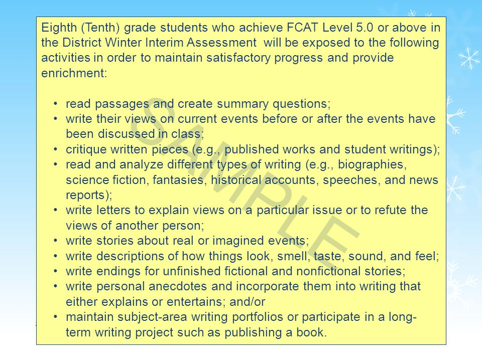 56 Eighth (Tenth) grade students who achieve FCAT Level 5.0 or above in the District Winter Interim Assessment will be exposed to the following activities in order to maintain satisfactory progress and provide enrichment: read passages and create summary questions; write their views on current events before or after the events have been discussed in class; critique written pieces (e.g., published works and student writings); read and analyze different types of writing (e.g., biographies, science fiction, fantasies, historical accounts, speeches, and news reports); write letters to explain views on a particular issue or to refute the views of another person; write stories about real or imagined events; write descriptions of how things look, smell, taste, sound, and feel; write endings for unfinished fictional and nonfictional stories; write personal anecdotes and incorporate them into writing that either explains or entertains; and/or maintain subject-area writing portfolios or participate in a long- term writing project such as publishing a book.